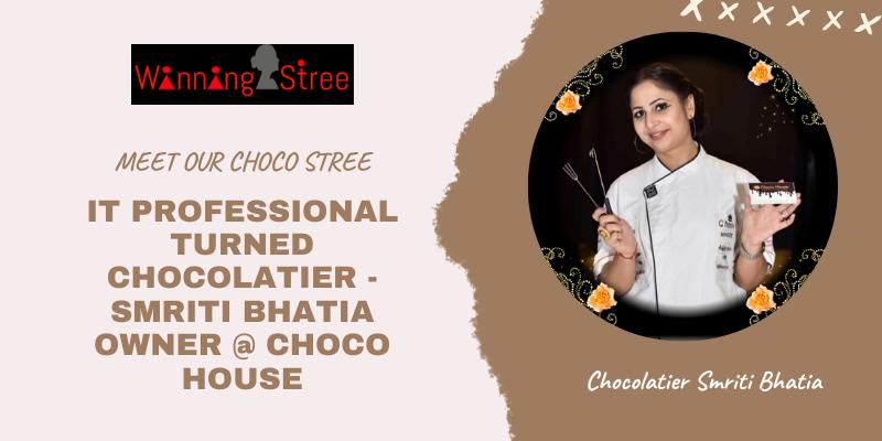 "IT PROFESSIONAL TURNED CHOCOLATIER – MEET OUR CHOCO STREE ""SMRITI BHATIA OWNER @ CHOCO HOUSE"""