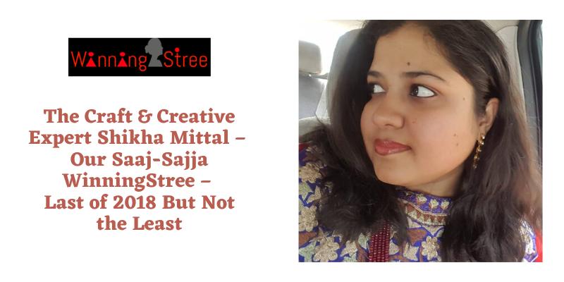 The Craft & Creative Expert Shikha Mittal – Our Saaj Sajja WinningStree – Last of 2018 But Not the Least