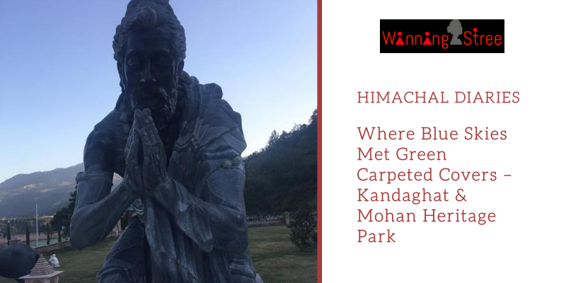 Himachal Diaries – Where Blue Skies Met Green Carpeted Covers – Kandaghat & Mohan Heritage Park