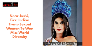 Presenting Naaz Joshi, The First Indian Trans-Sexual Woman To Have Won Miss World Diversity Who believes In Never Ever Giving Up!