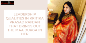 6 Leadership Qualities In Kritika Prasad Ranjan That Brings Out The Maa Durga in Her