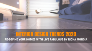 Interior Design Trends 2020 – Re-Define your Homes with Live Fabulous by Richa Mongia